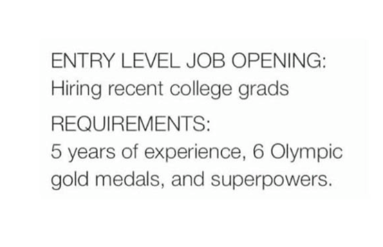 Rectangle - ENTRY LEVEL JOB OPENING: Hiring recent college grads REQUIREMENTS: 5 years of experience, 6 Olympic gold medals, and superpowers.