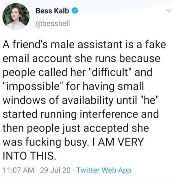 """Font - Bess Kalb @bessbell A friend's male assistant is a fake email account she runs because people called her """"difficult"""" and """"impossible"""" for having small windows of availability until """"he"""" started running interference and then people just accepted she was fucking busy. I AM VERY INTO THIS. 11:07 AM 29 Jul 20 Twitter Web App"""