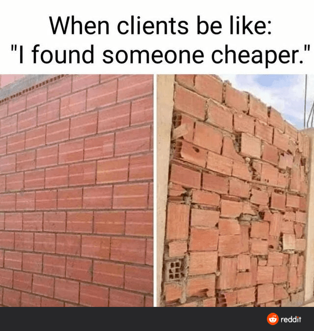 """Building - When clients be like: """"I found someone cheaper."""" reddit"""