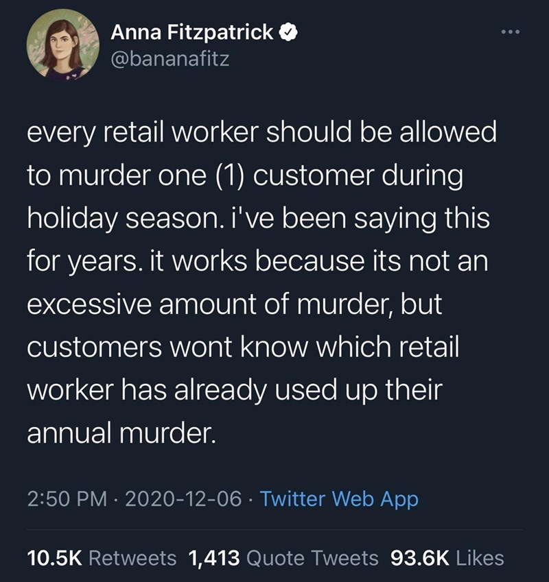 Organism - Anna Fitzpatrick O @bananafitz every retail worker should be allowed to murder one (1) customer during holiday season. i've been saying this for years. it works because its not an excessive amount of murder, but customers wont know which retail worker has already used up their annual murder. 2:50 PM · 2020-12-06 · Twitter Web App 10.5K Retweets 1,413 Quote Tweets 93.6K Likes