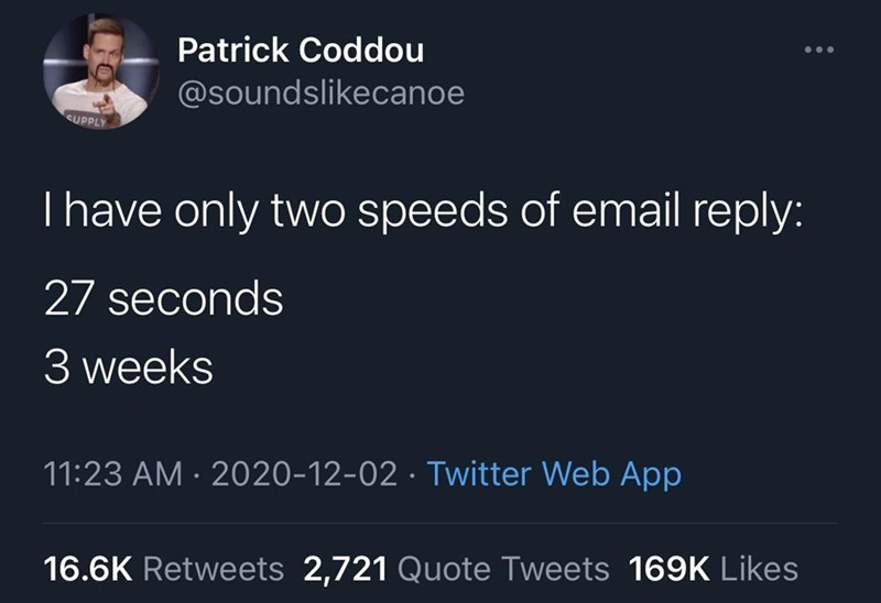Font - Patrick Coddou @soundslikecanoe SUPPLY Thave only two speeds of email reply: 27 seconds 3 weeks 11:23 AM · 2020-12-02 · Twitter Web App 16.6K Retweets 2,721 Quote Tweets 169K Likes