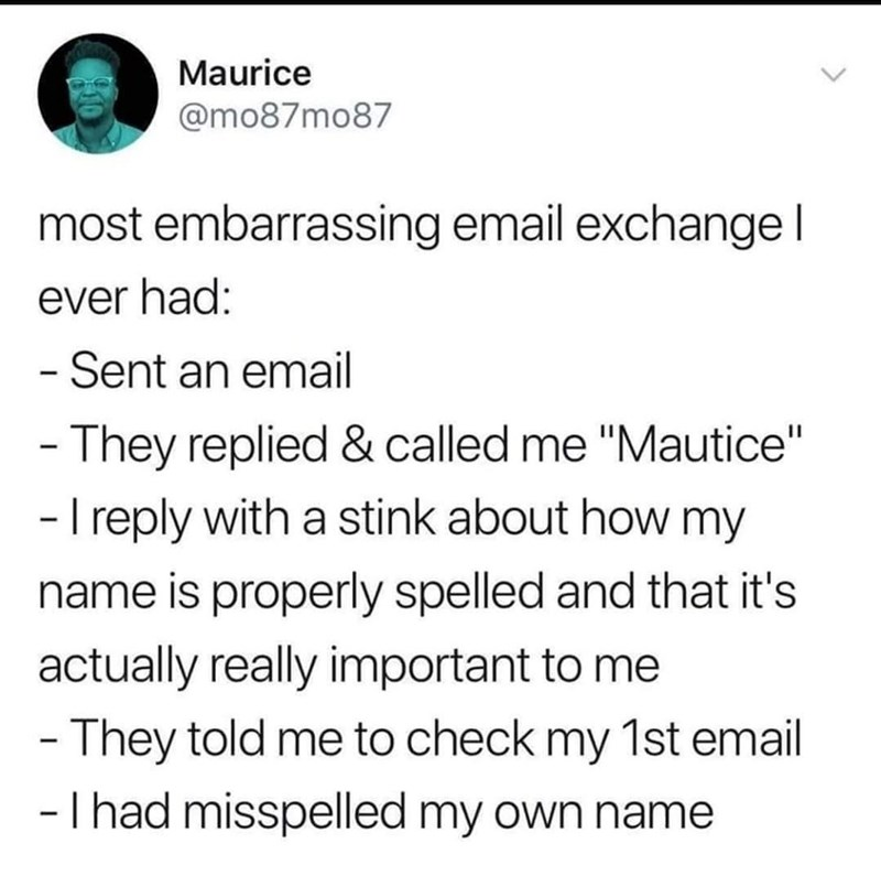 """Font - Maurice @mo87mo87 most embarrassing email exchangel ever had: -Sent an email - They replied & called me """"Mautice"""" - I reply with a stink about how my name is properly spelled and that it's actually really important to me - They told me to check my 1st email -T had misspelled my own name"""