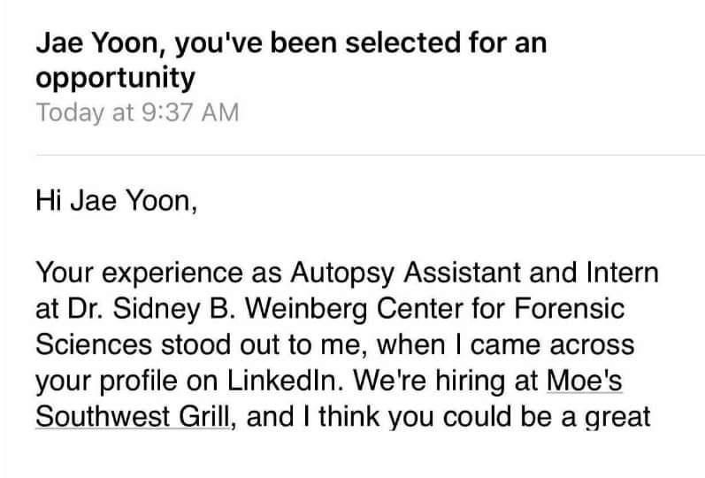 Font - Jae Yoon, you've been selected for an opportunity Today at 9:37 AM Hi Jae Yoon, Your experience as Autopsy Assistant and Intern at Dr. Sidney B. Weinberg Center for Forensic Sciences stood out to me, when I came across your profile on LinkedIn. We're hiring at Moe's Southwest Grill, and I think you could be a great