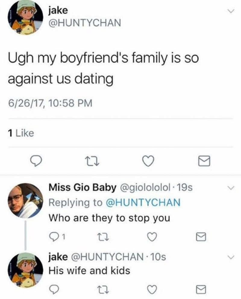 Product - jake @HUNTYCHAN Ugh my boyfriend's family is so against us dating 6/26/17, 10:58 PM 1 Like Miss Gio Baby @giolololol 19s Replying to @HUNTYCHAN Who are they to stop you 1 jake @HUNTYCHAN 10s His wife and kids