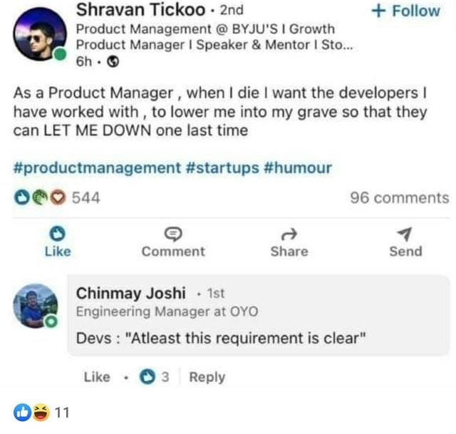 """Product - Shravan Tickoo · 2nd Product Management @ BYJU'S I Growth Product Manager I Speaker & Mentor I Sto... O • 49 + Follow As a Product Manager, when I die I want the developers I have worked with, to lower me into my grave so that they can LET ME DOWN one last time #productmanagement #startups #humour O0O 544 96 comments Like Comment Share Send Chinmay Joshi 1st Engineering Manager at OYO Devs : """"Atleast this requirement is clear"""" Like O 3 3 Reply 11"""