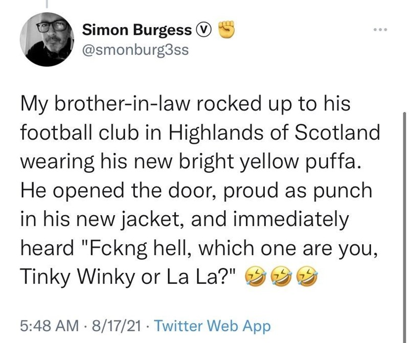 """Font - Simon Burgess O @smonburg3ss My brother-in-law rocked up to his football club in Highlands of Scotland wearing his new bright yellow puffa. He opened the door, proud as punch in his new jacket, and immediately heard """"Fckng hell, which one are you, Tinky Winky or La La?"""" 5:48 AM · 8/17/21 Twitter Web App"""