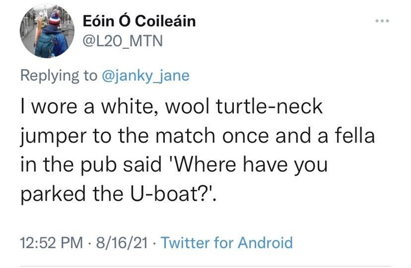 Font - Eóin Ó Coileáin ... @L20_MTN Replying to @janky_jane I wore a white, wool turtle-neck jumper to the match once and a fella in the pub said 'Where have you parked the U-boat?'. 12:52 PM · 8/16/21 · Twitter for Android
