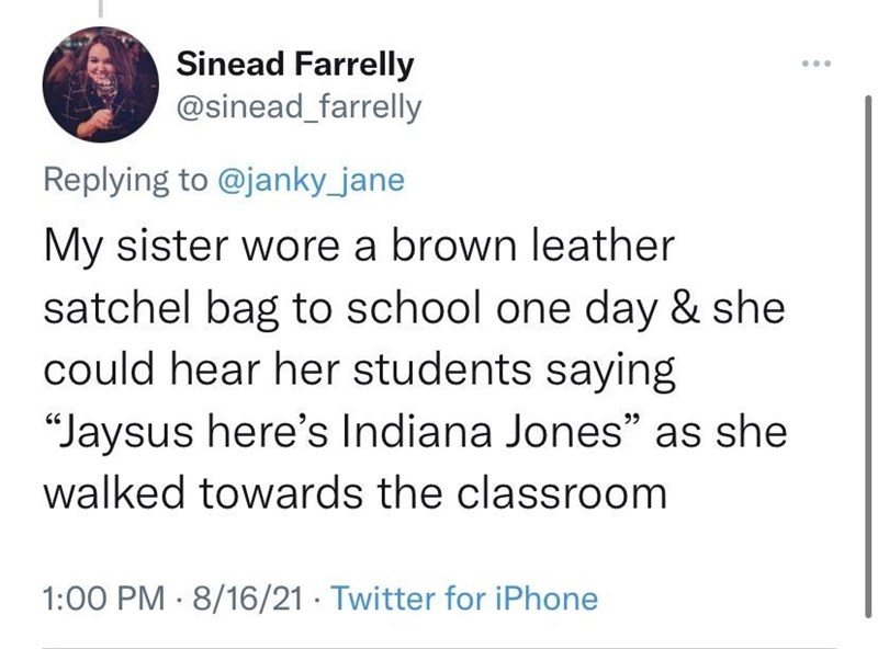 """Font - Sinead Farrelly @sinead_farrelly Replying to @janky_jane My sister wore a brown leather satchel bag to school one day & she could hear her students saying """"Jaysus here's Indiana Jones"""" as she walked towards the classroom 1:00 PM 8/16/21 · Twitter for iPhone"""