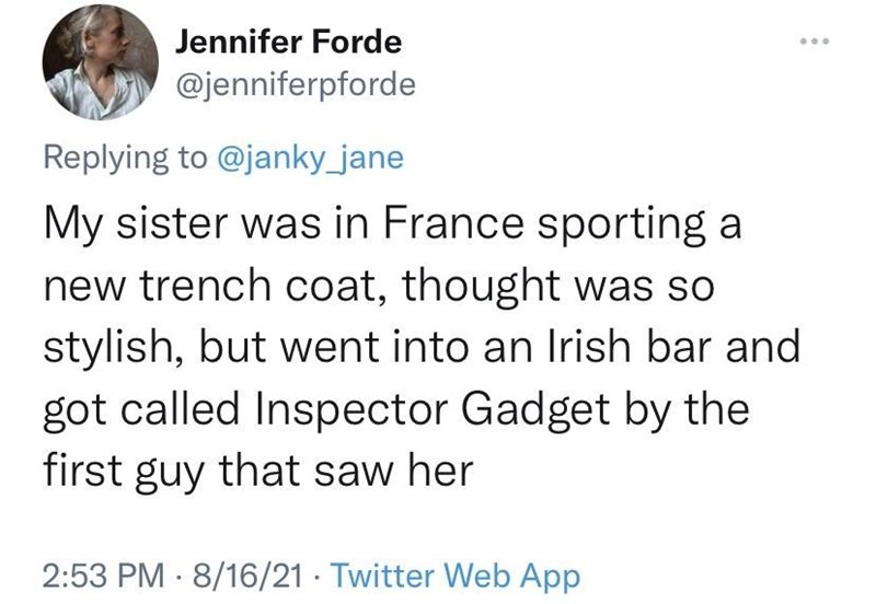 Font - Jennifer Forde ... @jenniferpforde Replying to @janky_jane My sister was in France sporting a new trench coat, thought was so stylish, but went into an Irish bar and got called Inspector Gadget by the first guy that saw her 2:53 PM · 8/16/21 · Twitter Web App