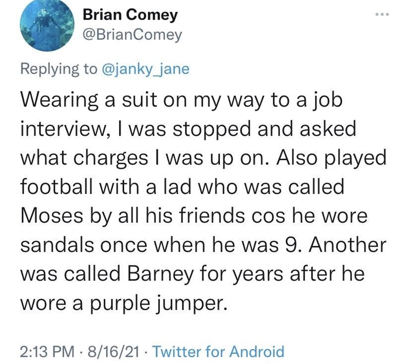 Font - Brian Comey @BrianComey Replying to @janky_jane Wearing a suit on my way to a job interview, I was stopped and asked what chargesI was up on. Also played football with a lad who was called Moses by all his friends cos he wore sandals once when he was 9. Another was called Barney for years after he wore a purple jumper. 2:13 PM · 8/16/21 · Twitter for Android