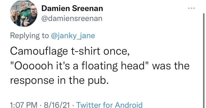"""Font - Damien Sreenan @damiensreenan Replying to @janky_jane Camouflage t-shirt once, """"Oooooh it's a floating head"""" was the response in the pub. 1:07 PM 8/16/21· Twitter for Android"""