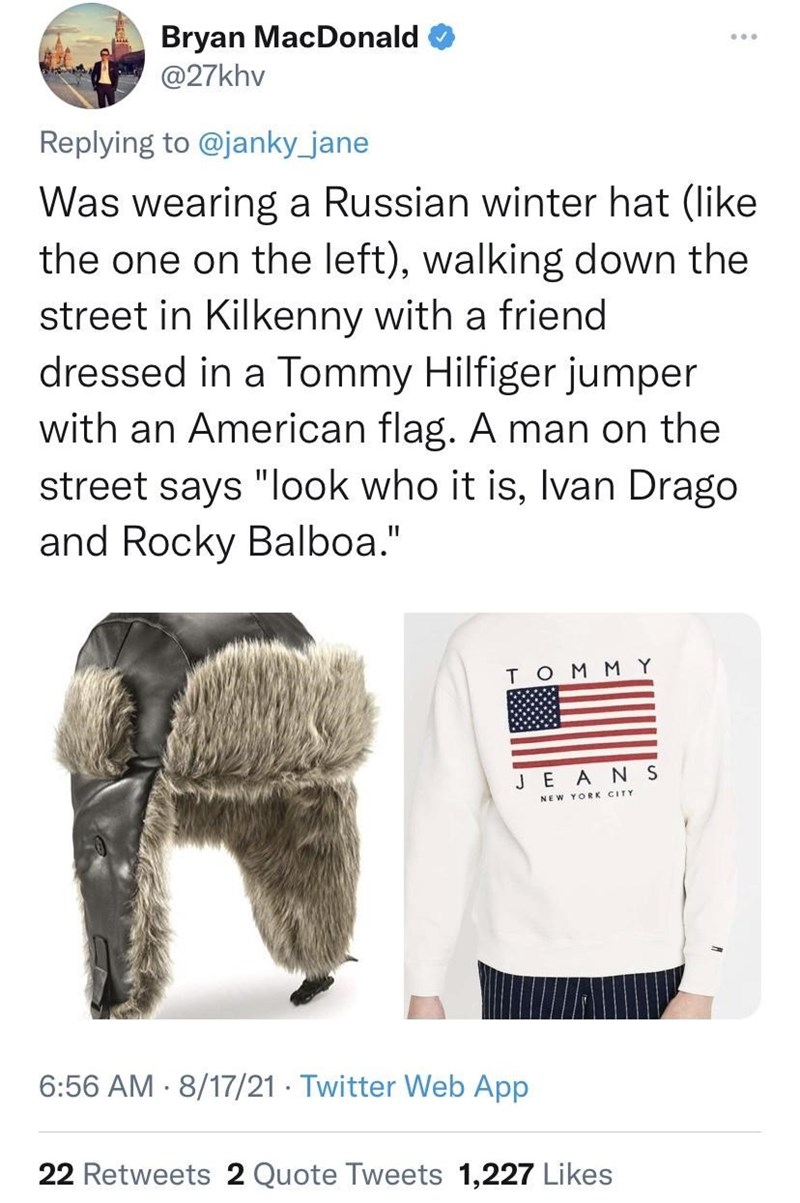 """Sleeve - Bryan MacDonald @27khv Replying to @janky_jane Was wearing a Russian winter hat (like the one on the left), walking down the street in Kilkenny with a friend dressed in a Tommy Hilfiger jumper with an American flag. A man on the street says """"look who it is, Ivan Drago and Rocky Balboa."""" TOMMY JEANS NEW YORK CITY 6:56 AM · 8/17/21 · Twitter Web App 22 Retweets 2 Quote Tweets 1,227 Likes"""