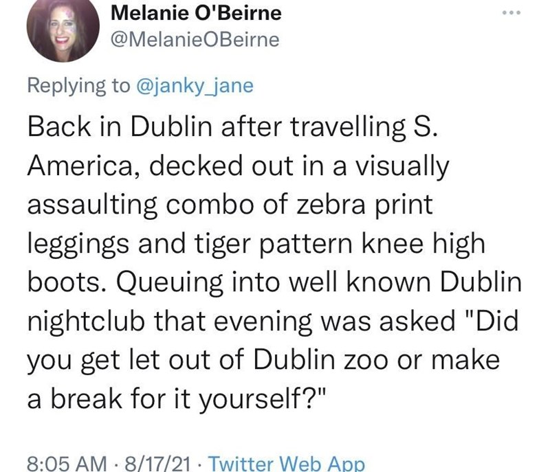 """Font - Melanie O'Beirne @MelanieOBeirne Replying to @janky_jane Back in Dublin after travelling S. America, decked out in a visually assaulting combo of zebra print leggings and tiger pattern knee high boots. Queuing into well known Dublin nightclub that evening was asked """"Did you get let out of Dublin zoo or make a break for it yourself?"""" 8:05 AM · 8/17/21· Twitter Web App"""