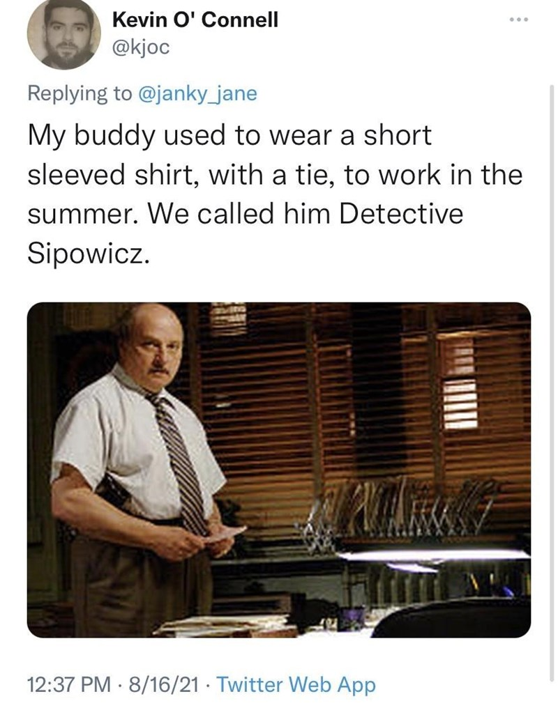 Sleeve - Kevin O' Connell @kjoc ... Replying to @janky_jane My buddy used to wear a short sleeved shirt, with a tie, to work in the summer. We called him Detective Sipowicz. 12:37 PM · 8/16/21 · Twitter Web App