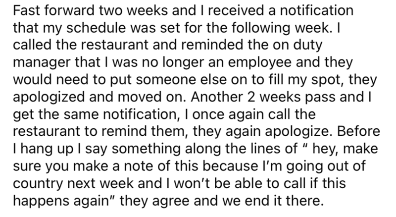 """Font - Fast forward two weeks and I received a notification that my schedule was set for the following week. I called the restaurant and reminded the on duty manager that I was no longer an employee and they would need to put someone else on to fill my spot, they apologized and moved on. Another 2 weeks pass and I get the same notification, I once again call the restaurant to remind them, they again apologize. Before I hang up I say something along the lines of """" hey, make sure you make a note o"""