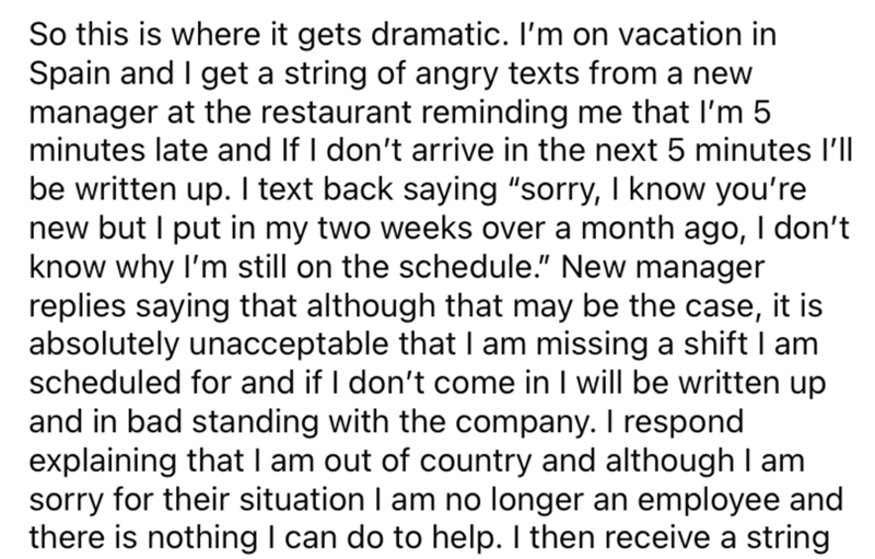 """Font - So this is where it gets dramatic. I'm on vacation in Spain and I get a string of angry texts from a new manager at the restaurant reminding me that I'm 5 minutes late and If I don't arrive in the next 5 minutes l'll be written up. I text back saying """"sorry, I know you're new but I put in my two weeks over a month ago, I don't know why I'm still on the schedule."""" New manager replies saying that although that may be the case, it is absolutely unacceptable that I am missing a shift I am sch"""