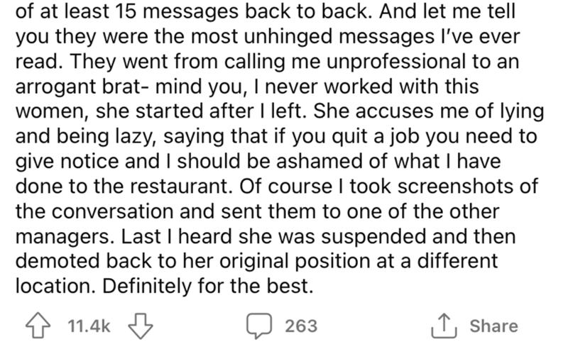 Font - of at least 15 messages back to back. And let me tell you they were the most unhinged messages I've ever read. They went from calling me unprofessional to an arrogant brat- mind you, I never worked with this women, she started after I left. She accuses me of lying and being lazy, saying that if you quit a job you need to give notice and I should be ashamed of what I have done to the restaurant. Of course I took screenshots of the conversation and sent them to one of the other managers. La