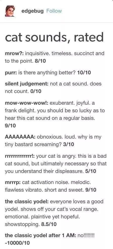Font - edgebug Follow cat sounds, rated mrow?: inquisitive. timeless.. succinct and to the point. 8/10 purr: is there anything better? 10/10 silent judgement: not a cat sound. does not count. 0/10 mow-wow-wow!: exuberant. joyful. a frank delight. you should be so lucky as to hear this cat sound on a regular basis. 9/10 AAAAAAAA: obnoxious. loud. why is my tiny bastard screaming? 3/10 rrrrrrrrrrrrr!: your cat is angry. this is a bad cat sound, but ultimately necessary so that you understand their