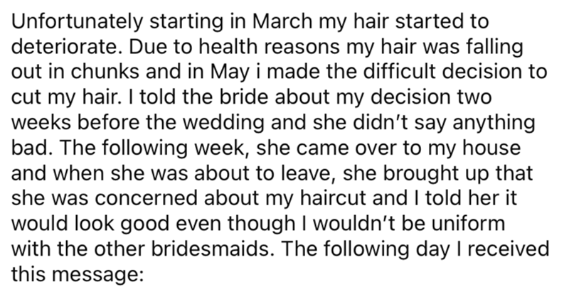 Font - Unfortunately starting in March my hair started to deteriorate. Due to health reasons my hair was falling out in chunks and in May i made the difficult decision to cut my hair. I told the bride about my decision two weeks before the wedding and she didn't say anything bad. The following week, she came over to my house and when she was about to leave, she brought up that she was concerned about my haircut and I told her it would look good even though I wouldn't be uniform with the other br