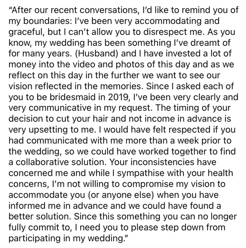 """Font - """"After our recent conversations, l'd like to remind you of my boundaries: I've been very accommodating and graceful, but I can't allow you to disrespect me. As you know, my wedding has been something I've dreamt of for many years. (Husband) and I have invested a lot of money into the video and photos of this day and as we reflect on this day in the further we want to see our vision reflected in the memories. Since I asked each of you to be bridesmaid in 2019, Il've been very clearly and v"""