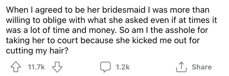 Font - When I agreed to be her bridesmaid I was more than willing to oblige with what she asked even if at times it was a lot of time and money. So am I the asshole for taking her to court because she kicked me out for cutting my hair? 11.7k Q 1.2k ↑, Share