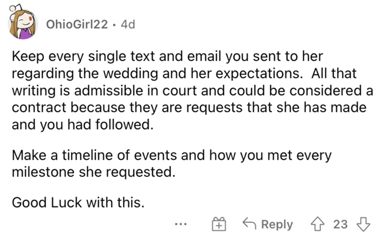 Font - OhioGirl22 · 4d Keep every single text and email you sent to her regarding the wedding and her expectations. All that writing is admissible in court and could be considered a contract because they are requests that she has made and you had followed. Make a timeline of events and how you met every milestone she requested. Good Luck with this. G Reply 4 23 3 ...