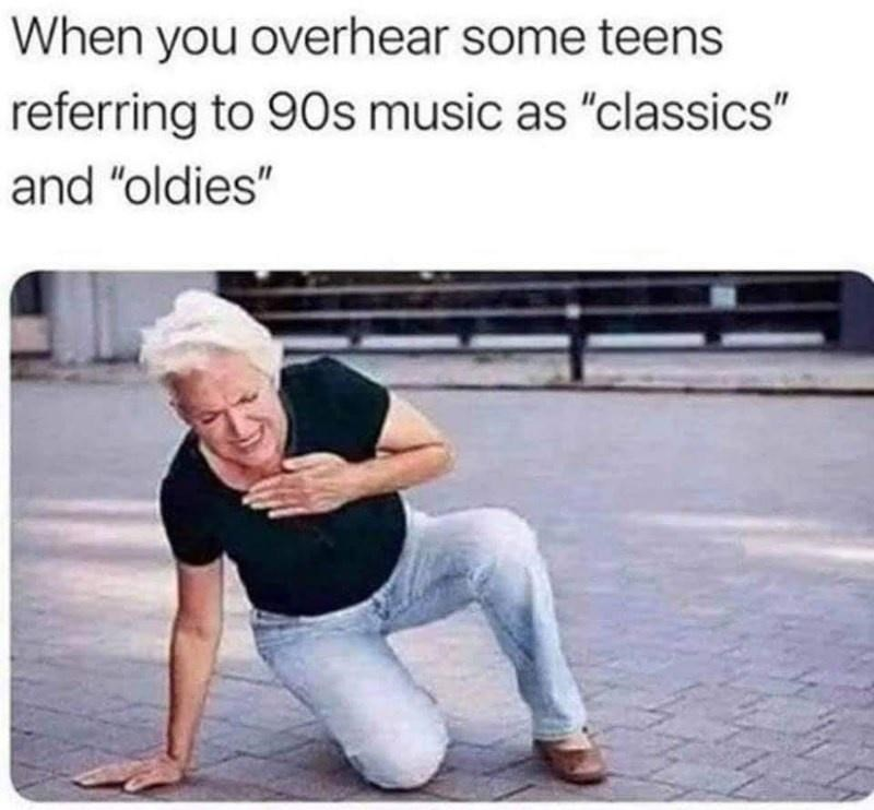 """Product - When you overhear some teens referring to 9Os music as """"classics"""" and """"oldies"""""""