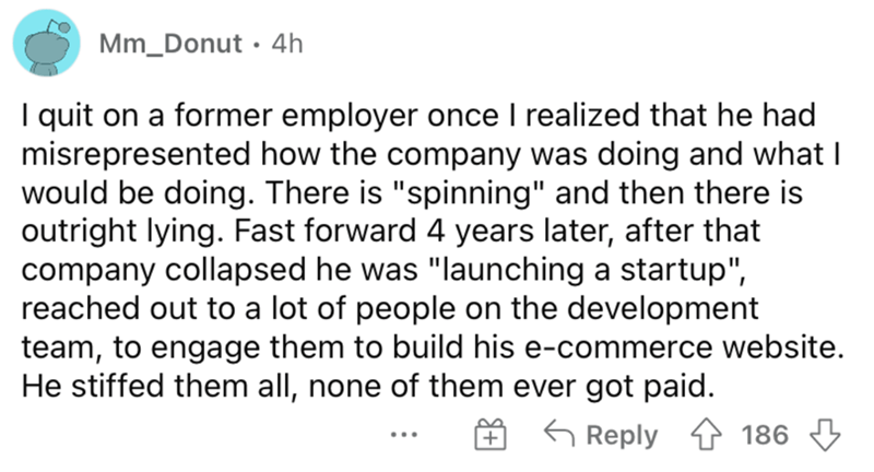 """Font - Mm_Donut · 4h I quit on a former employer once I realized that he had misrepresented how the company was doing and what I would be doing. There is """"spinning"""" and then there is outright lying. Fast forward 4 years later, after that company collapsed he was """"launching a startup"""", reached out to a lot of people on the development team, to engage them to build his e-commerce website. He stiffed them all, none of them ever got paid. G Reply 4 186 3 ..."""