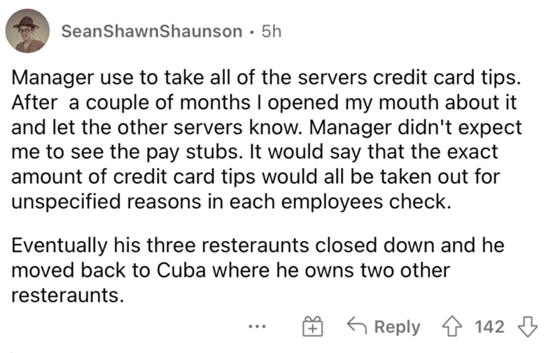 Font - SeanShawnShaunson · 5h Manager use to take all of the servers credit card tips. After a couple of months I opened my mouth about it and let the other servers know. Manager didn't expect me to see the pay stubs. It would say that the exact amount of credit card tips would all be taken out for unspecified reasons in each employees check. Eventually his three resteraunts closed down and he moved back to Cuba where he owns two other resteraunts. G Reply 1 142 3 ...