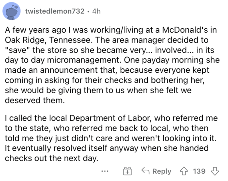 """Font - twistedlemon732 · 4h A few years ago I was working/living at a McDonald's in Oak Ridge, Tennessee. The area manager decided to """"save"""" the store so she became very... involved... in its day to day micromanagement. One payday morning she made an announcement that, because everyone kept coming in asking for their checks and bothering her, she would be giving them to us when she felt we deserved them. I called the local Department of Labor, who referred me to the state, who referred me back t"""