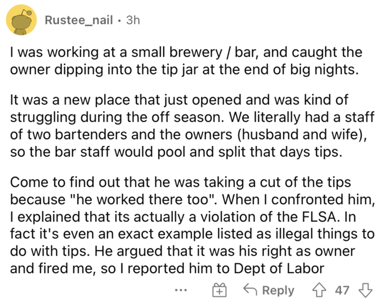 """Font - Rustee_nail · 3h I was working at a small brewery / bar, and caught the owner dipping into the tip jar at the end of big nights. It was a new place that just opened and was kind of struggling during the off season. We literally had a staff of two bartenders and the owners (husband and wife), so the bar staff would pool and split that days tips. Come to find out that he was taking a cut of the tips because """"he worked there to0"""". When I confronted him, I explained that its actually a violat"""