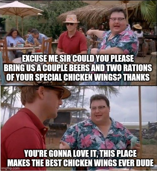Clothing - EXCUSE ME SIR COULD YOU PLEASE BRING US A COUPLE BEERS AND TWO RATIONS OF YOUR SPECIAL CHICKEN WINGSP THANKS YOU'RE GONNA LOVE IT, THIS PLACE MAKES THE BEST CHICKEN WINGS EVER DUDE imgflip.com