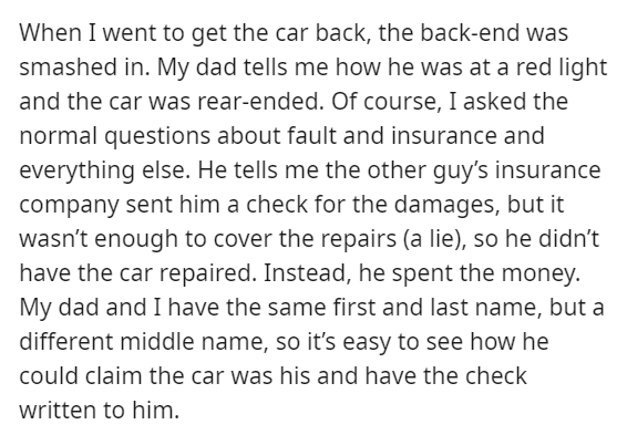 Font - When I went to get the car back, the back-end was smashed in. My dad tells me how he was at a red light and the car was rear-ended. Of course, I asked the normal questions about fault and insurance and everything else. He tells me the other guy's insurance company sent him a check for the damages, but it wasn't enough to cover the repairs (a lie), so he didn't have the car repaired. Instead, he spent the money. My dad and I have the same first and last name, but a different middle name, s
