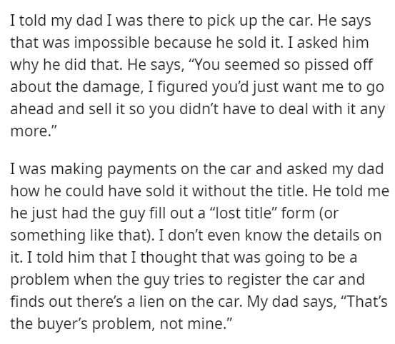 """Font - I told my dad I was there to pick up the car. He says that was impossible because he sold it. I asked him why he did that. He says, """"You seemed so pissed off about the damage, I figured you'd just want me to go ahead and sell it so you didn't have to deal with it any more."""" I was making payments on the car and asked my dad how he could have sold it without the title. He told me he just had the guy fill out a """"lost title"""" form (or something like that). I don't even know the details on it."""