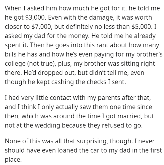 Font - When I asked him how much he got for it, he told me he got $3,000. Even with the damage, it was worth closer to $7,000, but definitely no less than $5,000. I asked my dad for the money. He told me he already spent it. Then he goes into this rant about how many bills he has and how he's even paying for my brother's college (not true), plus, my brother was sitting right there. He'd dropped out, but didn't tell me, even though he kept cashing the checks I sent. I had very little contact with