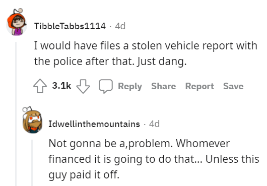 Font - TibbleTabbs1114 · 4d I would have files a stolen vehicle report with the police after that. Just dang. 3.1k Reply Share Report Save Idwellinthemountains · 4d Not gonna be a,problem. Whomever financed it is going to do that... Unless this guy paid it off.