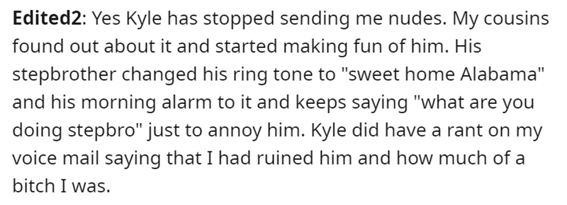 """Font - Edited2: Yes Kyle has stopped sending me nudes. My cousins found out about it and started making fun of him. His stepbrother changed his ring tone to """"sweet home Alabama"""" and his morning alarm to it and keeps saying """"what are you doing stepbro"""" just to annoy him. Kyle did have a rant on my voice mail saying that I had ruined him and how much of a bitch I was."""