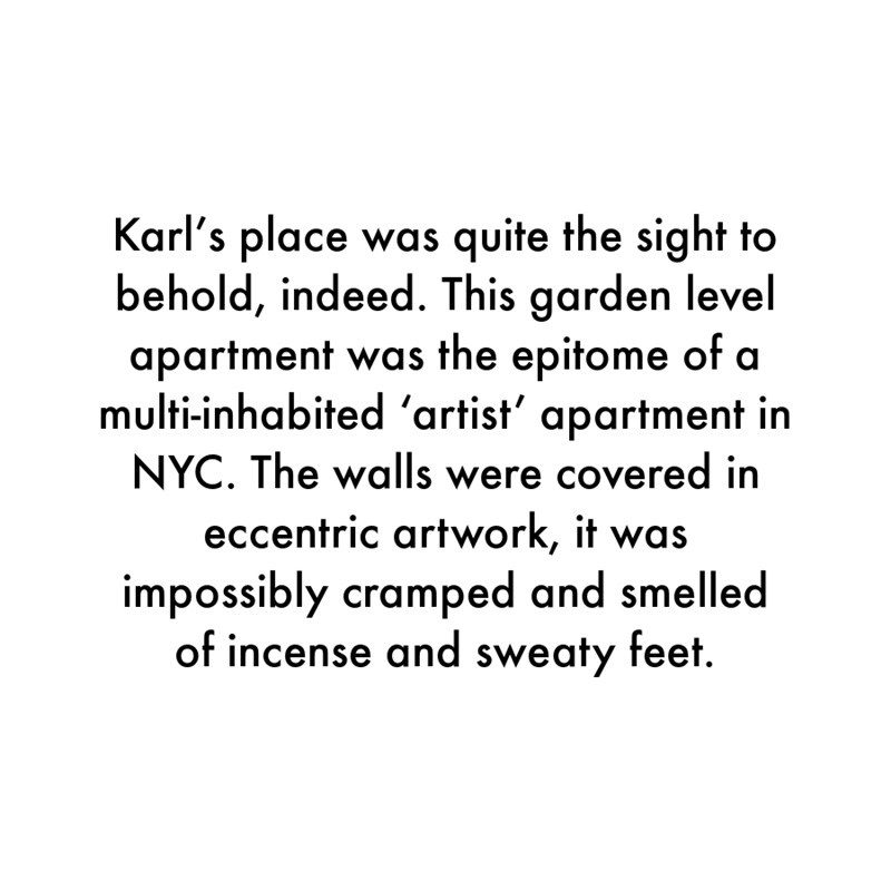 Font - Karl's place was quite the sight to behold, indeed. This garden level apartment was the epitome of a multi-inhabited 'artist' apartment in NYC. The walls were covered in eccentric artwork, it was impossibly cramped and smelled of incense and sweaty feet.