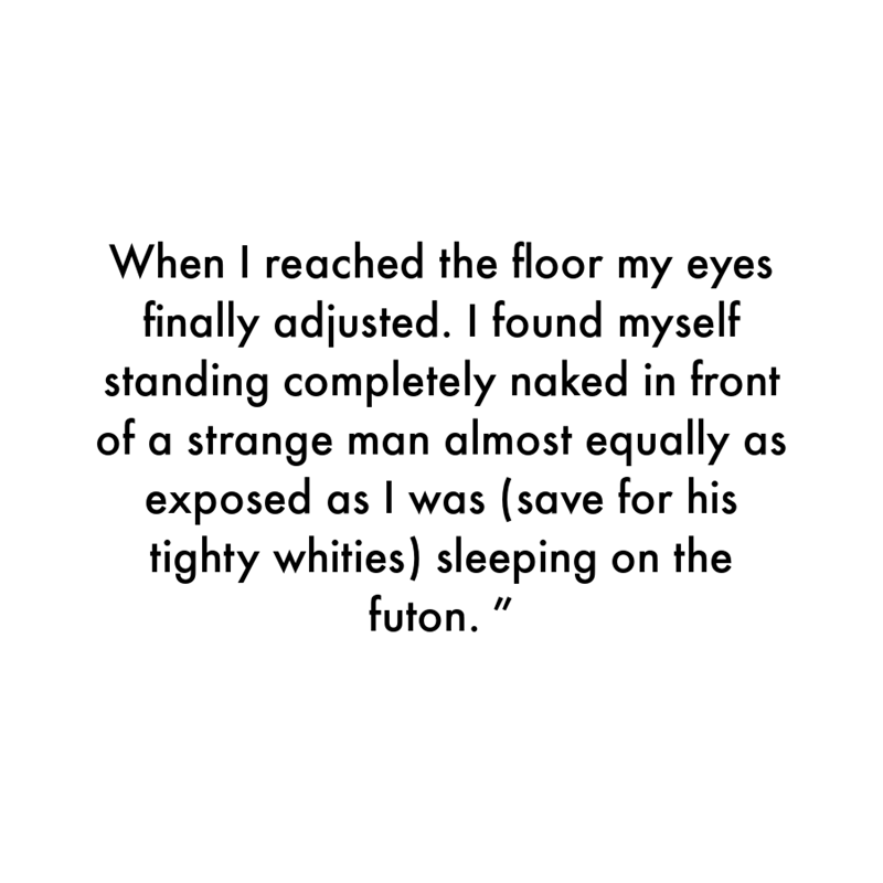"""Font - When I reached the floor my eyes finally adjusted. found myself standing completely naked in front of a strange man almost equally as exposed as I was (save for his tighty whities) sleeping on the futon. """""""