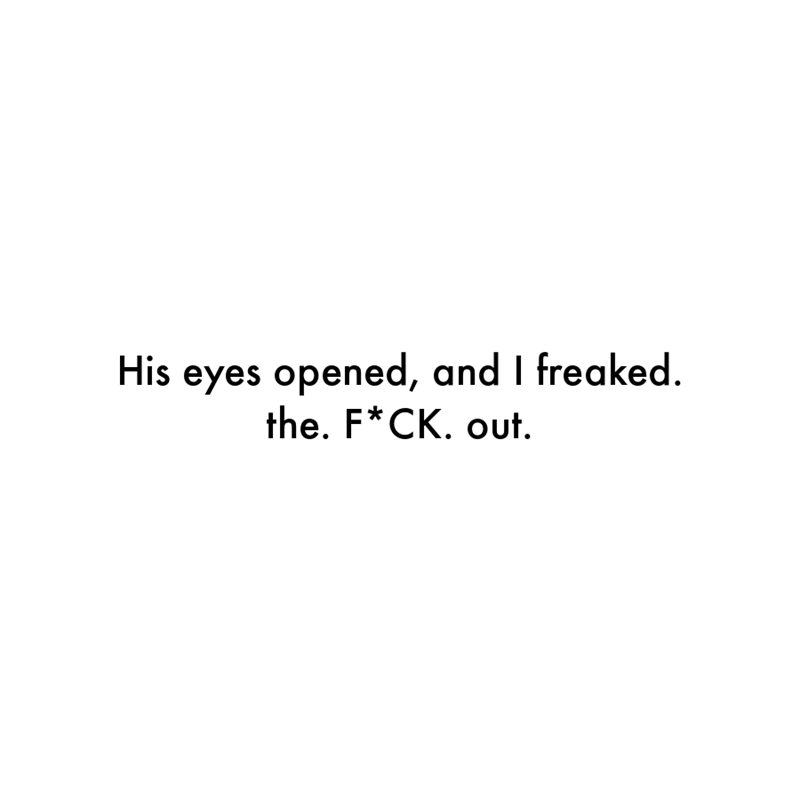 Font - His eyes opened, and I freaked. the. F*CK. out.