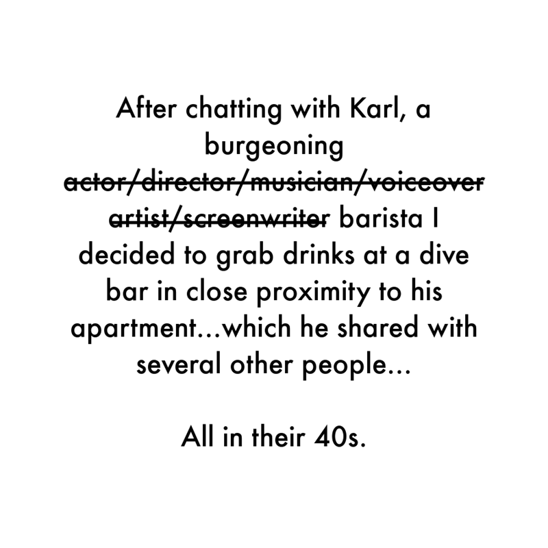 Font - After chatting with Karl, a burgeoning &eter/director/musician/voiceover Grtist/screenwriter barista I decided to grab drinks at a dive bar in close proximity to his apartment...which he shared with several other people... All in their 40s.