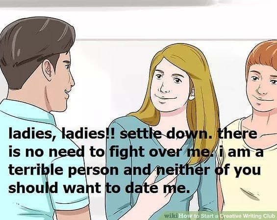 Nose - ladies, ladies!! settle down. there is no need to fight over mei am a terrible person and neither of you should want to daté me. wiki How to Start a Creative Writing Club