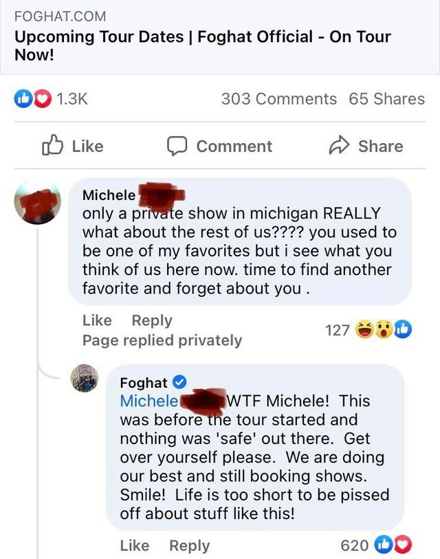 Font - FOGHAT.COM Upcoming Tour Dates | Foghat Official - On Tour Now! 1.3K 303 Comments 65 Shares O Like Comment A Share Michele only a private show in michigan REALLY what about the rest of us???? you used to be one of my favorites but i see what you think of us here now. time to find another favorite and forget about you . Like Reply Page replied privately 127 Foghat O Michelel was before tne tour started and nothing was 'safe' out there. Get over yourself please. We are doing our best and st
