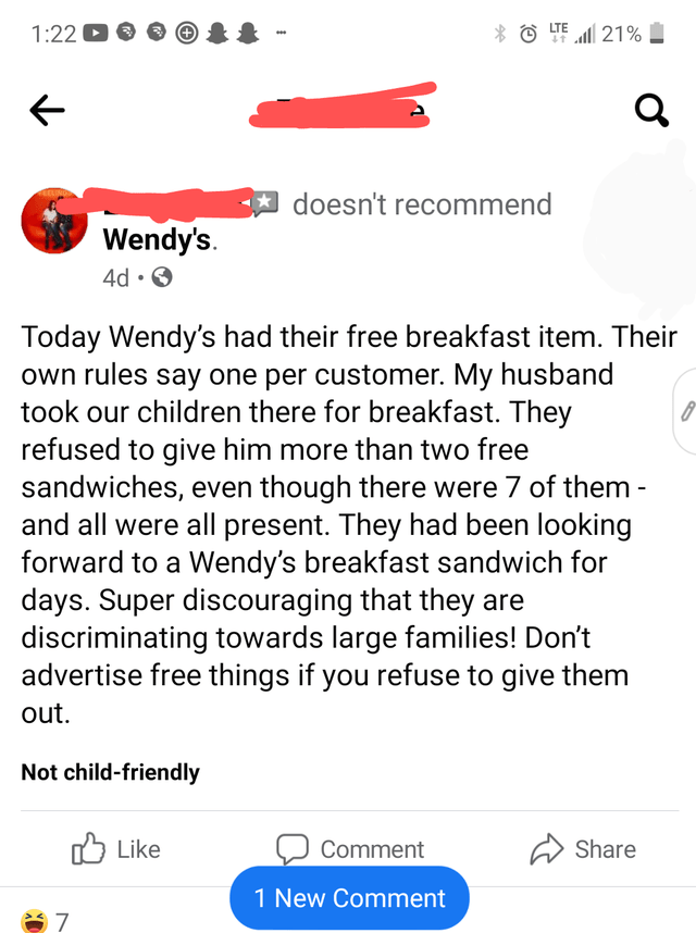 Font - 1:22 D * © TE 21% I A doesn't recommend Wendy's. 4d • O Today Wendy's had their free breakfast item. Their own rules say one per customer. My husband took our children there for breakfast. They refused to give him more than two free sandwiches, even though there were 7 of them - and all were all present. They had been looking forward to a Wendy's breakfast sandwich for days. Super discouraging that they are discriminating towards large families! Don't advertise free things if you refuse t