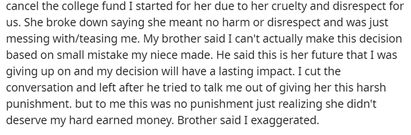 Font - cancel the college fund I started for her due to her cruelty and disrespect for us. She broke down saying she meant no harm or disrespect and was just messing with/teasing me. My brother said I can't actually make this decision based on small mistake my niece made. He said this is her future that I was giving up on and my decision will have a lasting impact. I cut the conversation and left after he tried to talk me out of giving her this harsh punishment. but to me this was no punishment