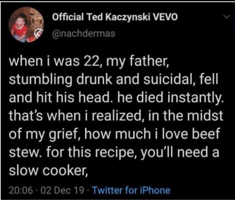 Organism - Official Ted Kaczynski VEVO @nachdermas when i was 22, my father, stumbling drunk and suicidal, felI and hit his head. he died instantly. that's when i realized, in the midst of my grief, how much i love beef stew. for this recipe, you'll need a slow cooker, 20:06 · 02 Dec 19 · Twitter for iPhone