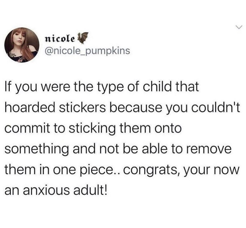 Font - nicole @nicole_pumpkins If you were the type of child that hoarded stickers because you couldn't commit to sticking them onto something and not be able to remove them in one piece..congrats, your now an anxious adult!