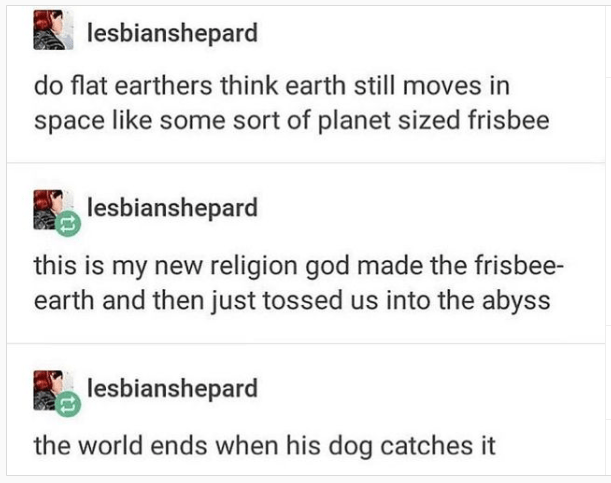 Font - lesbianshepard do flat earthers think earth still moves in space like some sort of planet sized frisbee lesbianshepard this is my new religion god made the frisbee- earth and then just tossed us into the abyss lesbianshepard the world ends when his dog catches it