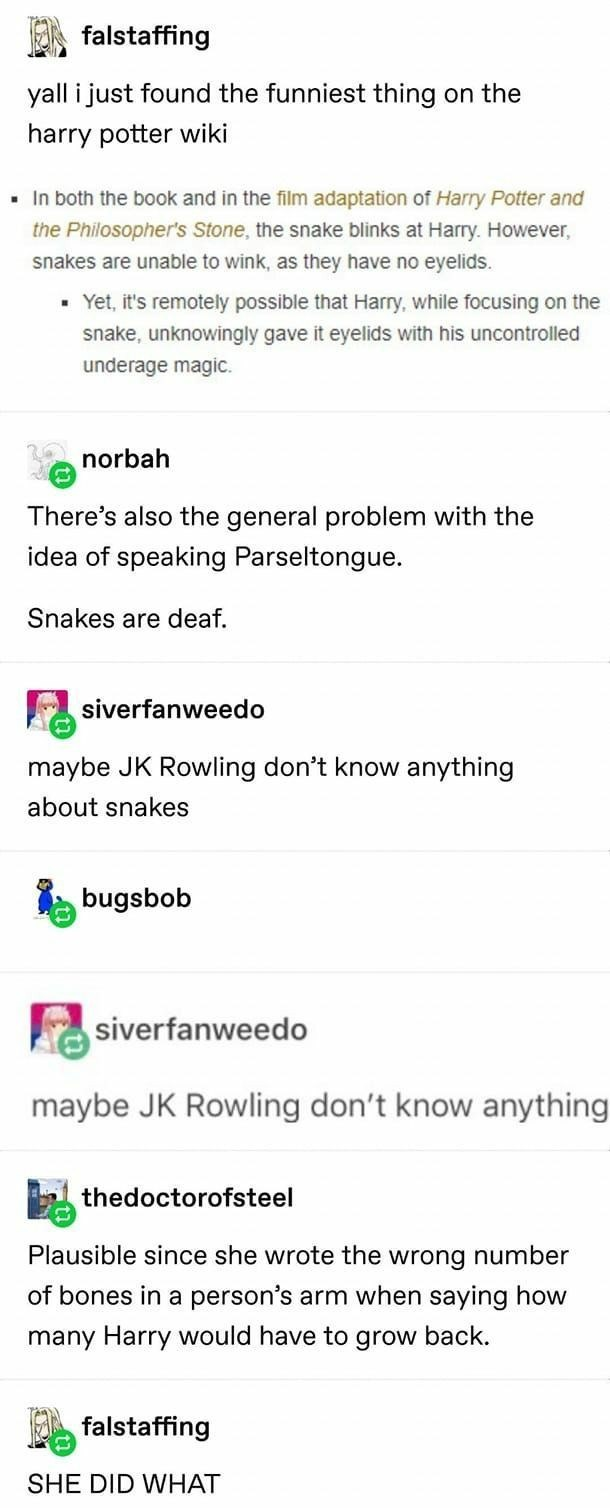 Product - falstaffing yall i just found the funniest thing on the harry potter wiki • In both the book and in the film adaptation of Harry Potter and the Philosopher's Stone, the snake blinks at Harry. However, snakes are unable to wink, as they have no eyelids. - Yet, it's remotely possible that Harry, while focusing on the snake, unknowingly gave it eyelids with his uncontrolled underage magic. norbah There's also the general problem with the idea of speaking Parseltongue. Snakes are deaf. siv