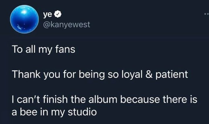 Font - ye @kanyewest To all my fans Thank you for being so loyal & patient I can't finish the album because there is a bee in my studio